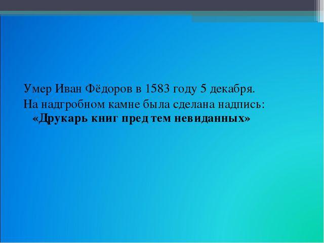 Умер Иван Фёдоров в 1583 году 5 декабря. На надгробном камне была сделана над...