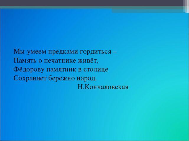 Мы умеем предками гордиться – Память о печатнике живёт, Фёдорову памятник в с...