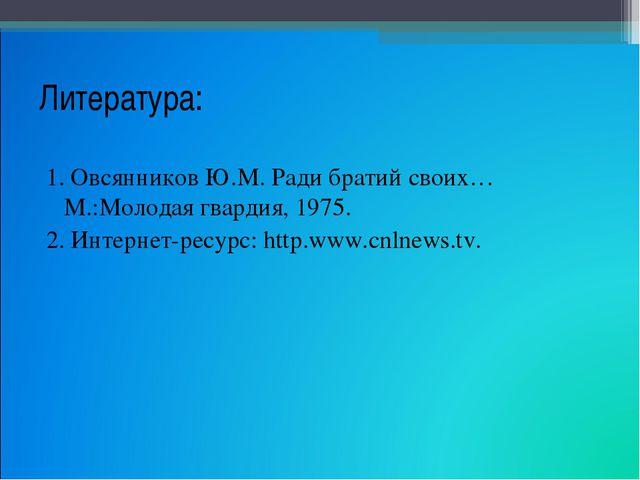 Литература: 1. Овсянников Ю.М. Ради братий своих… М.:Молодая гвардия, 1975. 2...