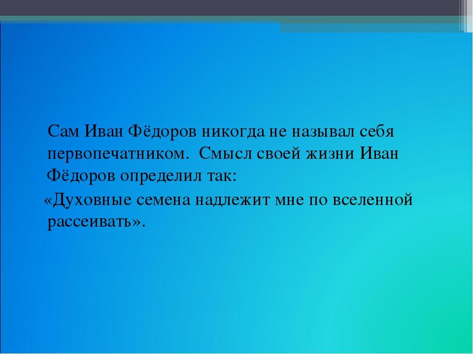 Сам Иван Фёдоров никогда не называл себя первопечатником. Смысл своей жизни...
