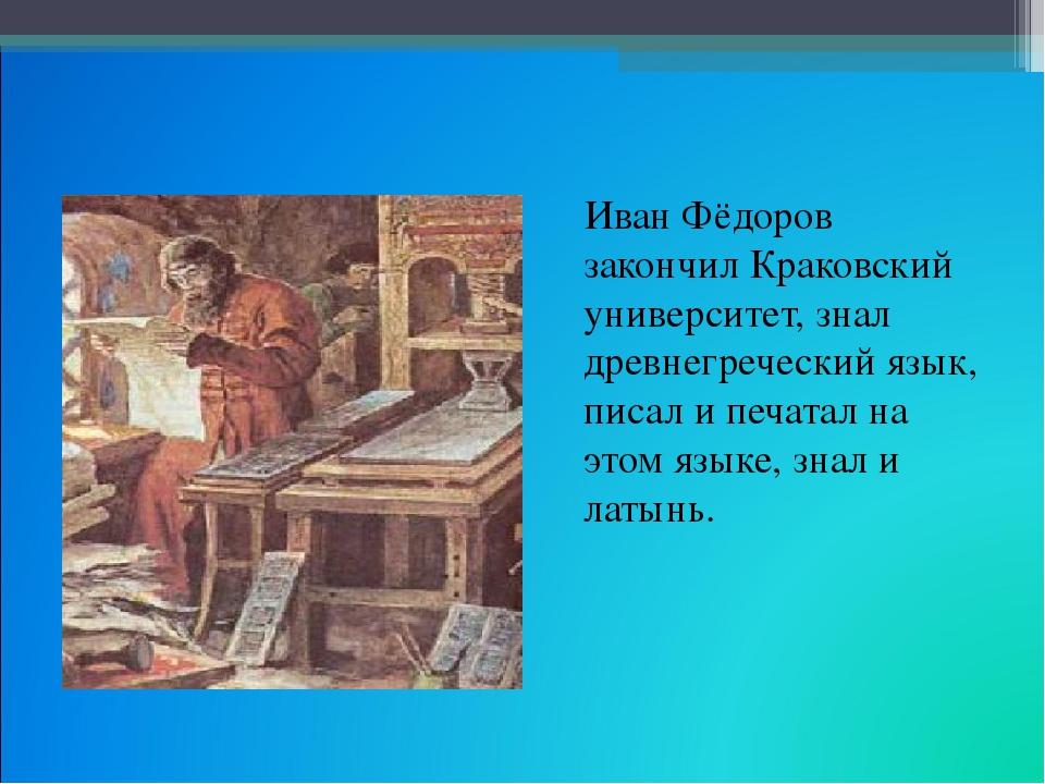 Иван Фёдоров закончил Краковский университет, знал древнегреческий язык, пис...