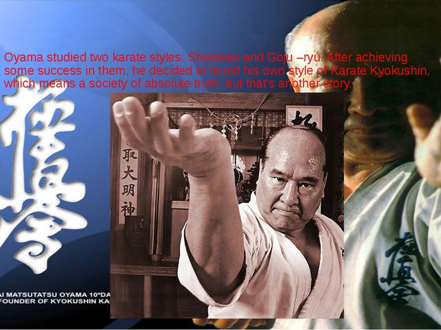 Oyama studied two karate styles: Shotokan and Goju –ryu. After achieving some...