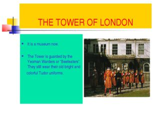 THE TOWER OF LONDON It is a museum now. The Tower is guarded by the Yeoman Wa