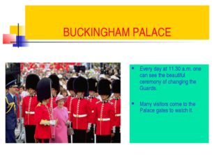 BUCKINGHAM PALACE Every day at 11.30 a.m. one can see the beautiful ceremony