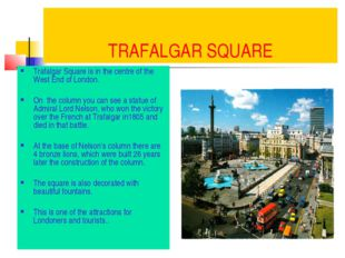 TRAFALGAR SQUARE Trafalgar Square is in the centre of the West End of London.