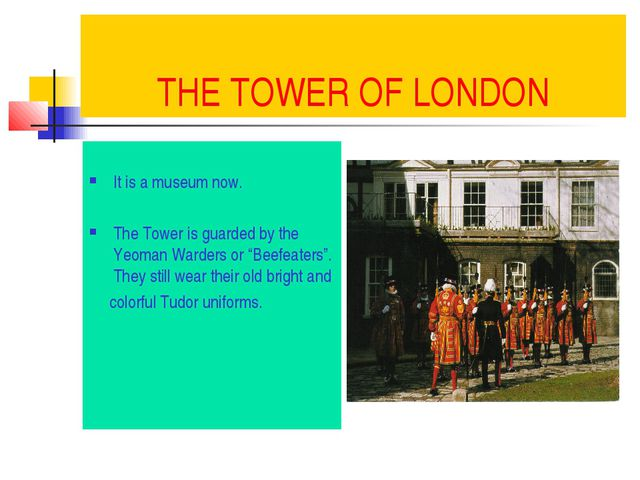 THE TOWER OF LONDON It is a museum now. The Tower is guarded by the Yeoman Wa...