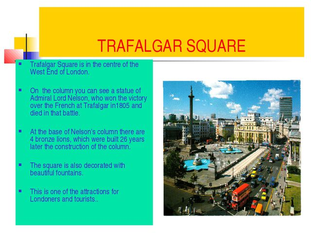 TRAFALGAR SQUARE Trafalgar Square is in the centre of the West End of London....