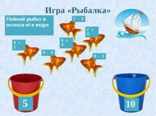 Игра «Рыбалка» 5 10 Поймай рыбку и положи её в ведро 7 - 2 8 - 3 9 - 4 9 + 1