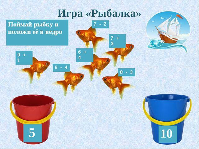 Игра «Рыбалка» 5 10 Поймай рыбку и положи её в ведро 7 - 2 8 - 3 9 - 4 9 + 1...