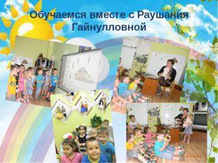 Обучаемся вместе с Раушания Гайнулловной