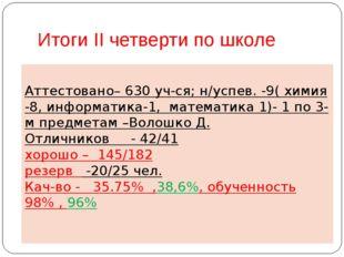 Итоги II четверти по школе Аттестовано– 630 уч-ся; н/успев. -9( химия -8, инф