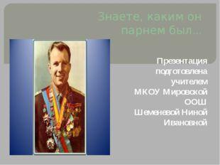 Знаете, каким он парнем был… Презентация подготовлена учителем МКОУ Мировской