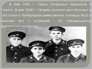 В мае 1945 г. семья Гагариных переехала в Гжатск. В мае 1949 г. Гагарин окон