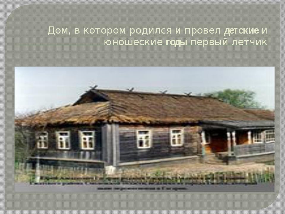 Дом, в котором родился и провелдетскиеи юношескиегодыпервый летчик