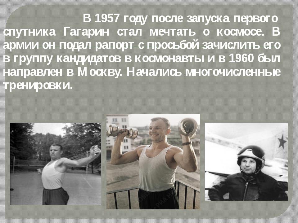 В 1957 году после запуска первого спутника Гагарин стал мечтать о космосе....