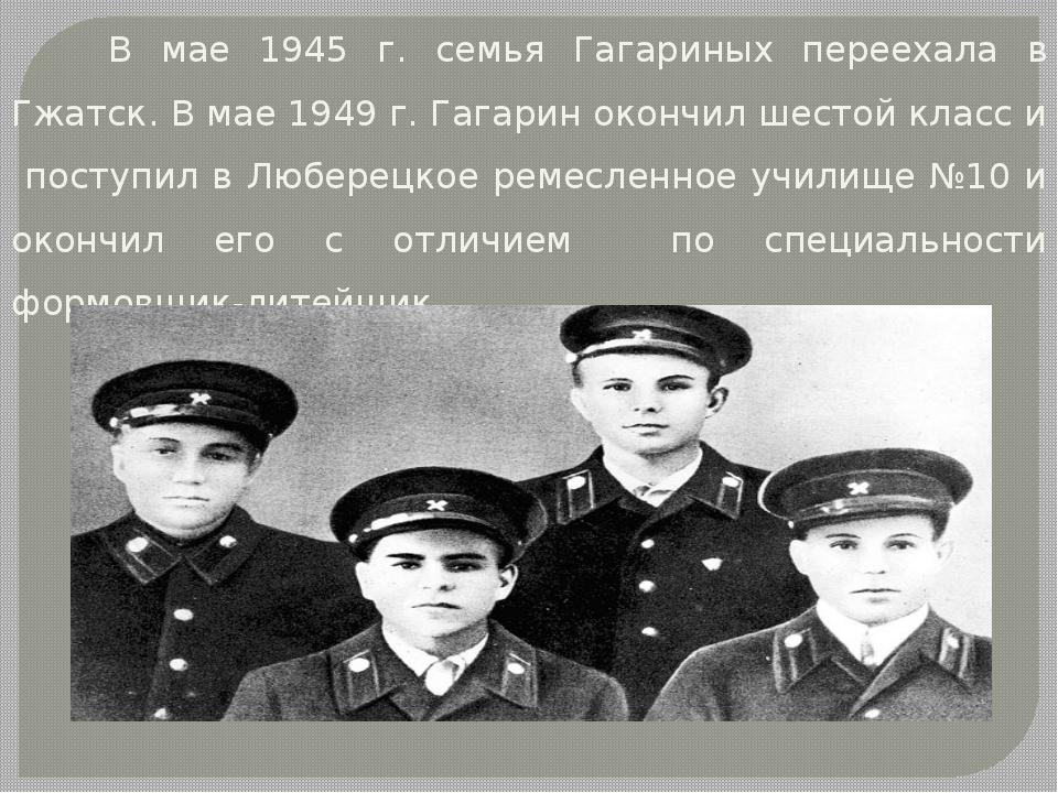 В мае 1945 г. семья Гагариных переехала в Гжатск. В мае 1949 г. Гагарин окон...