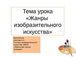 Тема урока «Жанры изобразительного искусства» Выполнила: Шилова Н.А. Учитель