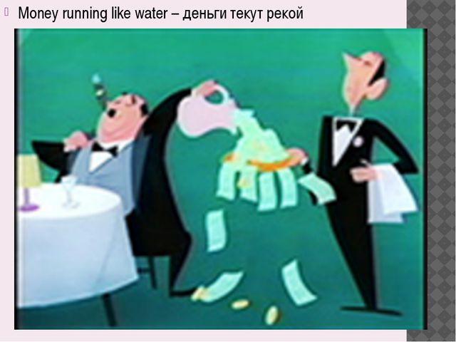 Money running like water – деньги текут рекой