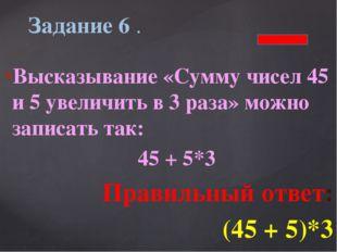 Высказывание «Сумму чисел 45 и 5 увеличить в 3 раза» можно записать так: 45 +