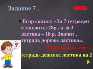 Егор сказал: «За 7 тетрадей я заплатил 28р., а за 3 ластика – 18 р. Значит ,