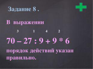 В выражении 3 1 4 2 70 – 27 : 9 + 9 * 6 порядок действий указан правильно. З