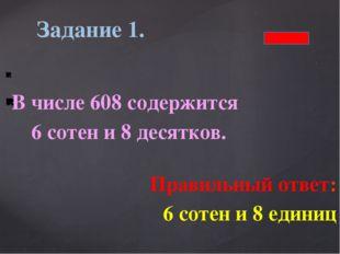 В числе 608 содержится 6 сотен и 8 десятков. Правильный ответ: 6 сотен и 8 е