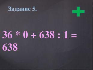 36 * 0 + 638 : 1 = 638 Задание 5.