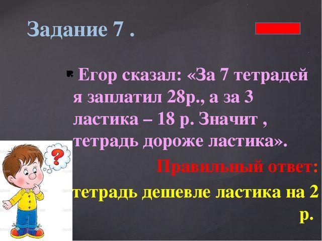 Егор сказал: «За 7 тетрадей я заплатил 28р., а за 3 ластика – 18 р. Значит ,...