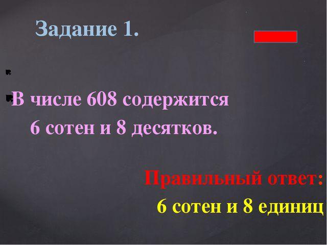 В числе 608 содержится 6 сотен и 8 десятков. Правильный ответ: 6 сотен и 8 е...
