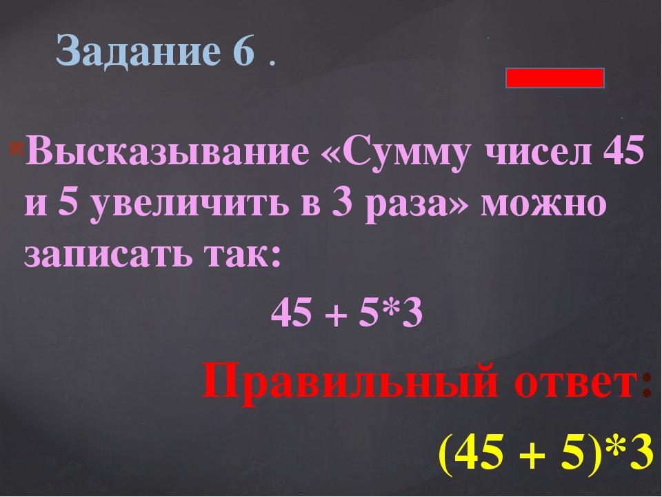 Высказывание «Сумму чисел 45 и 5 увеличить в 3 раза» можно записать так: 45 +...