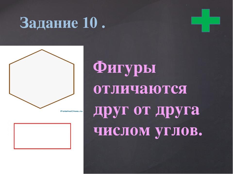 Задание 10 . Фигуры отличаются друг от друга числом углов.
