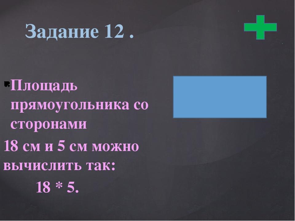 Площадь прямоугольника со сторонами 18 см и 5 см можно вычислить так: 18 * 5....