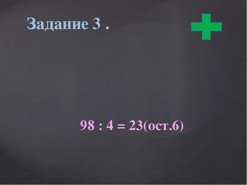 98 : 4 = 23(ост.6) Задание 3 .