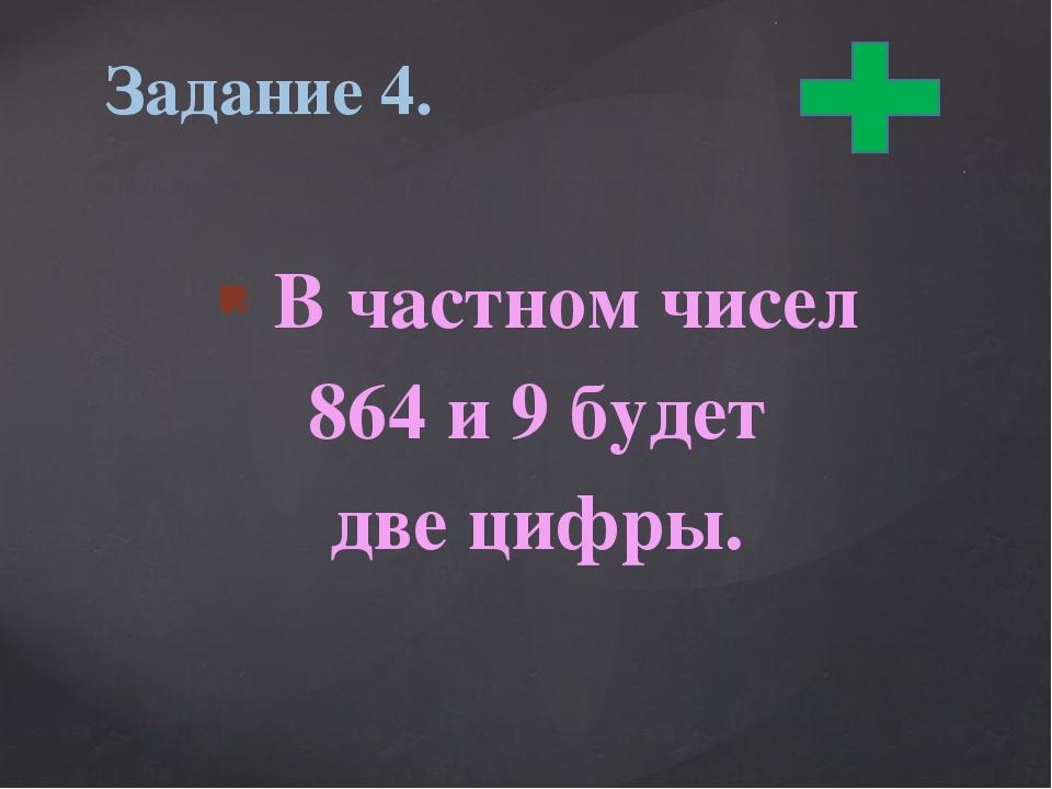 В частном чисел 864 и 9 будет две цифры. Задание 4.