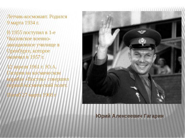 Юрий Алексеевич Гагарин Летчик-космонавт. Родился 9 марта 1934 г. В 1955 пост...