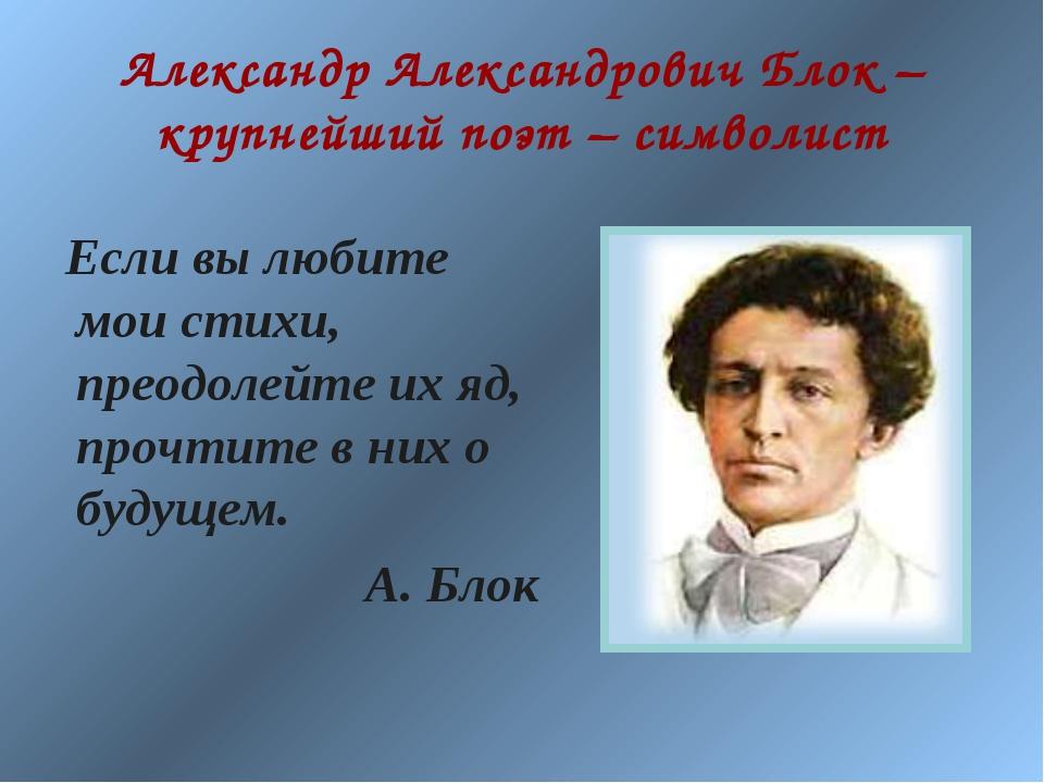 Александр Александрович Блок – крупнейший поэт – символист Если вы любите мои...
