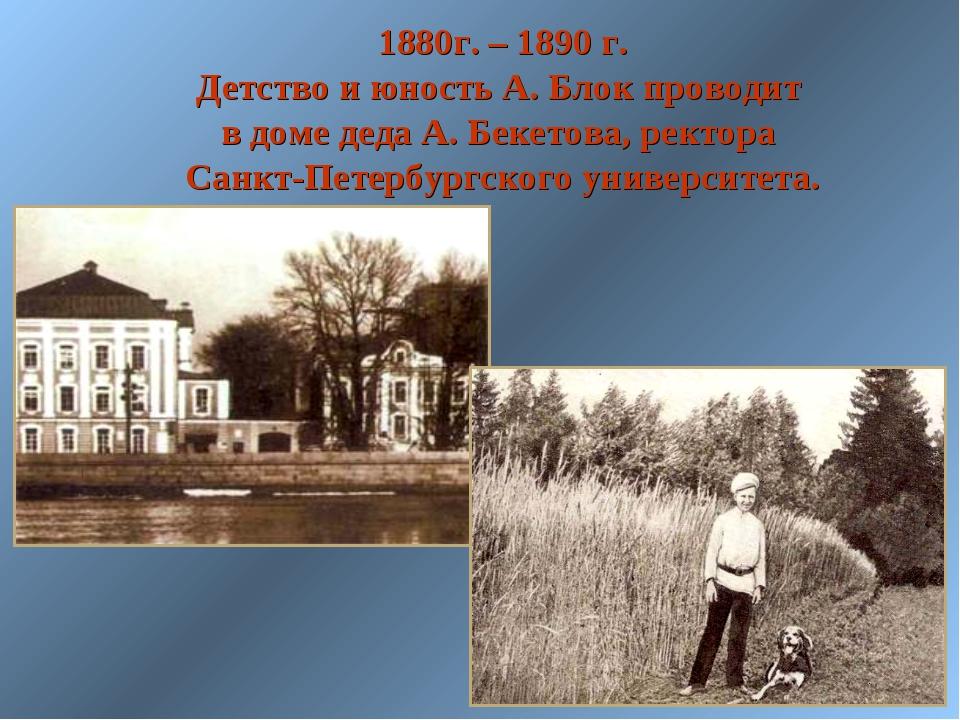 1880г. – 1890 г. Детство и юность А. Блок проводит в доме деда А. Бекетова,...