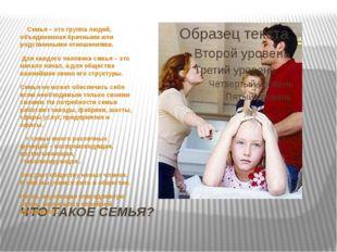 ЧТО ТАКОЕ СЕМЬЯ? Семья – это группа людей, объединенная брачными или родствен