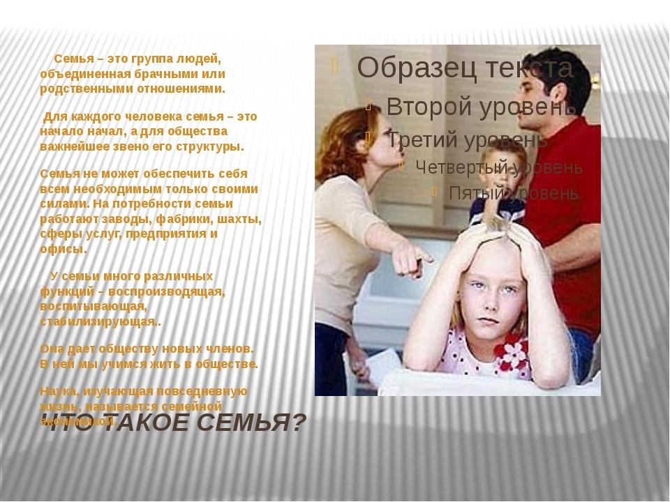 ЧТО ТАКОЕ СЕМЬЯ? Семья – это группа людей, объединенная брачными или родствен...