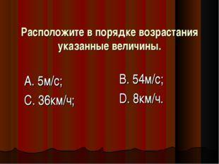 Расположите в порядке возрастания указанные величины. А. 5м/с; С. 36км/ч; В.