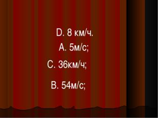 В. 54м/с; D. 8 км/ч. А. 5м/с; С. 36км/ч;