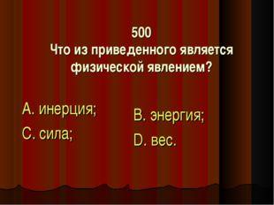 500 Что из приведенного является физической явлением? А. инерция; С. сила; В.