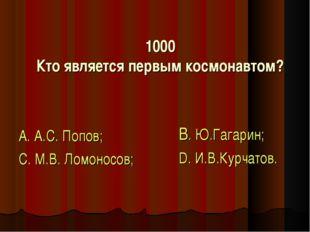 1000 Кто является первым космонавтом? А. А.С. Попов; С. М.В. Ломоносов; В. Ю.