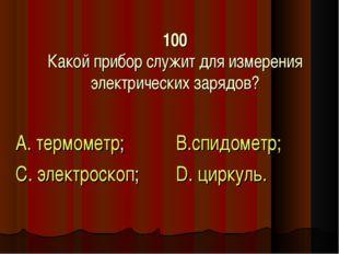 100 Какой прибор служит для измерения электрических зарядов? А. термометр; С.