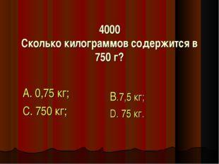 4000 Сколько килограммов содержится в 750 г? А. 0,75 кг; С. 750 кг; В.7,5 кг;