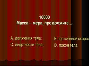 16000 Масса – мера, продолжите… А. движения тела; С. инертности тела; В.посто