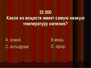 32 000 Какое из веществ имеет самую низкую температуру кипения? А. осмий; С.