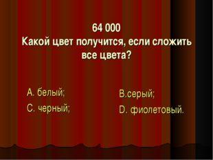 64 000 Какой цвет получится, если сложить все цвета? А. белый; С. черный; В.с