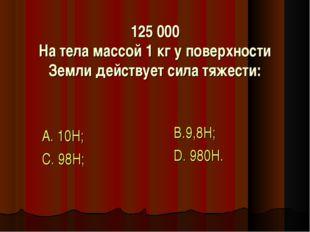 125 000 На тела массой 1 кг у поверхности Земли действует сила тяжести: А. 10