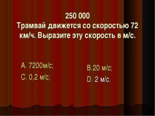 250 000 Трамвай движется со скоростью 72 км/ч. Выразите эту скорость в м/с. А
